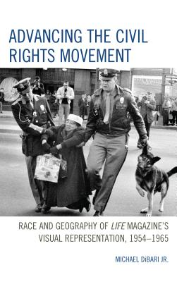 Advancing the Civil Rights Movement: Race and Geography of Life Magazine's Visual Representation, 1954-1965 Cover Image