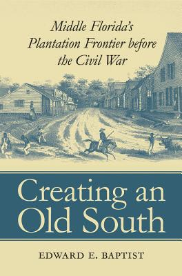 Creating an Old South: Middle Florida's Plantation Frontier before the Civil War Cover Image