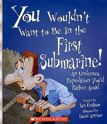 You Wouldn't Want to Be in the First Submarine!: An Undersea Expedition You D Rather Avoid Cover Image