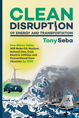 Clean Disruption of Energy and Transportation: How Silicon Valley Will Make Oil, Nuclear, Natural Gas, Coal, Electric Utilities and Conventional Cars Cover Image
