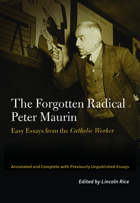 The Forgotten Radical Peter Maurin: Easy Essays from the Catholic Worker (Catholic Practice in North America) Cover Image