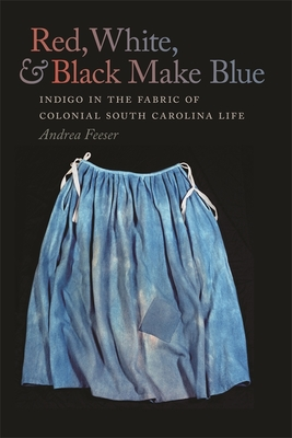 Red, White, & Black Make Blue: Indigo in the Fabric of Colonial South Carolina Life Cover Image