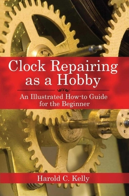 Clock Repairing as a Hobby: An Illustrated How-to Guide for the Beginner Cover Image