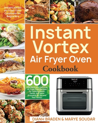 Instant Vortex Air Fryer Oven Cookbook: 600 Affordable and Delicious Air Fryer Oven Recipes for Cooking Easier, Faster, And More Enjoyable for You and Cover Image