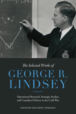 The Selected Works of George R. Lindsey: Operational Research, Strategic Studies, and Canadian Defence in the Cold War Cover Image