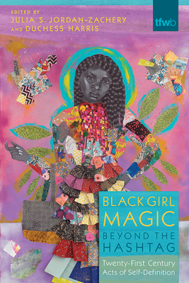 Black Girl Magic Beyond the Hashtag: Twenty-First-Century Acts of Self-Definition (The Feminist Wire Books) Cover Image