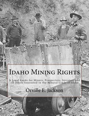 Idaho Mining Rights: A Legal Guide for Miners, Prospectors, Investors and all others Interested in the Mineral Lands of Idaho Cover Image