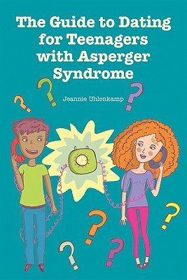The Guide to Dating for Teenagers with Asperger Syndrome Cover Image