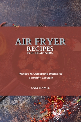 Air Fryer Recipes for Beginners: Recipes for Appetizing Dishes for a Healthy Lifestyle Cover Image