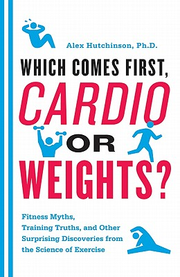 Which Comes First, Cardio or Weights?: Fitness Myths, Training Truths, and Other Surprising Discoveries from the Science of Exercise Cover Image