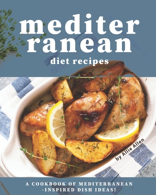 Mediterranean Diet Recipes: A Cookbook of Mediterranean-Inspired Dish Ideas! Cover Image
