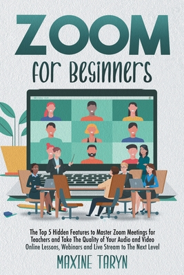 Zoom for Beginners: The Top 5 Hidden Features To Master Zoom Meetings For Teachers And Take The Quality Of Your Audio And Video Online Les Cover Image