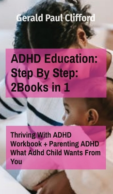 ADHD Education: Step By Step: 2Books in 1: Thriving With ADHD Workbook + Parenting ADHD What Adhd Child Wants From You Cover Image