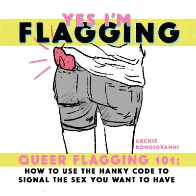 Yes I'm Flagging: Queer Flagging 101: How to Use the Hanky Code to Signal the Sex You Want to Have Cover Image