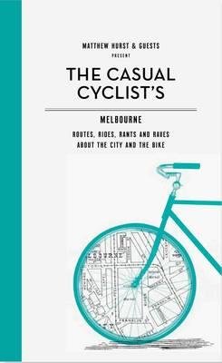 The Casual Cyclist's Guide to Melbourne: Routes, Rides, Rants and Raves About the City and the Bike Cover Image