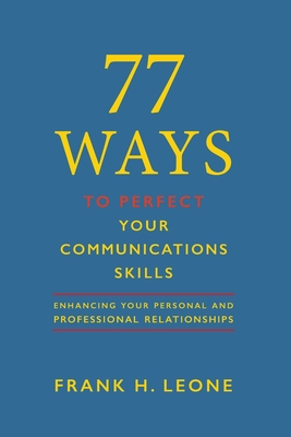 77 Ways to Perfect Your Communications Skills: Enhancing your personal and professional relationships Cover Image