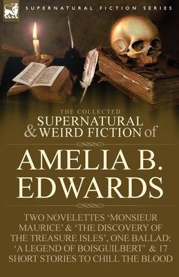 The Collected Supernatural and Weird Fiction of Amelia B. Edwards: Contains Two Novelettes 'Monsieur Maurice' and 'The Discovery of the Treasure Isles Cover Image