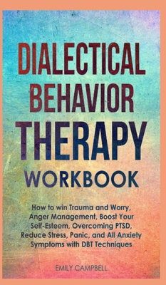 Dialectical Behavior Therapy Workbook: How to win Trauma and Worry, Anger Management, Boost Your Self-Esteem, Overcoming PTSD, Reduce stress, Panic, a Cover Image