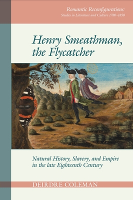 Henry Smeathman, the Flycatcher: Natural History, Slavery, and Empire in the Late Eighteenth Century (Romantic Reconfigurations Studies in Literature and Culture) Cover Image