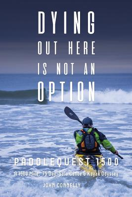 Dying Out Here Is Not an Option: Paddlequest 1500: A 1500 Mile, 75 Day, Solo Canoe and Kayak Odyssey Cover Image