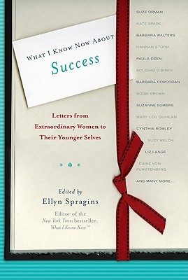 What I Know Now About Success: Letters from Extraordinary Women to Their Younger Selves Cover Image