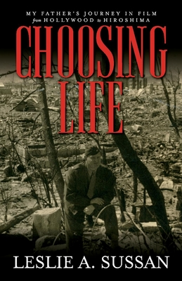 Choosing Life: My Father's Journey in Film from Hollywood to Hiroshima Cover Image