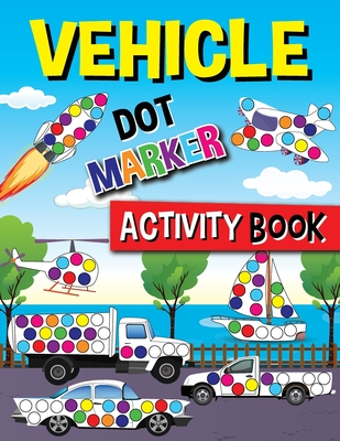 Vehicle Dot Marker Activity Book: Cars, Tractors, Bicycles, Buses, Helicopters, Aircraft And Much More For Toddlers Ages 2-4 Cover Image