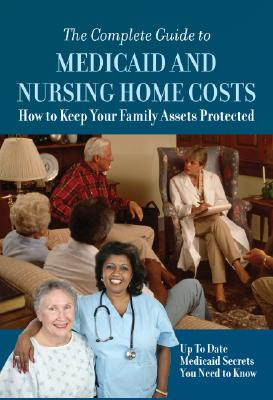 The Complete Guide to Medicaid and Nursing Home Costs: How to Keep Your Family Assets Protected Cover Image