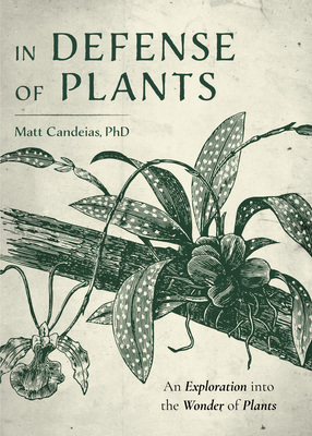 In Defense of Plants: An Exploration Into the Wonder of Plants (Plant Guide, Horticulture) Cover Image