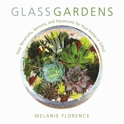 Glass Gardens: Easy Terrariums, Aeriums, and Aquariums for Your Home or Office Cover Image