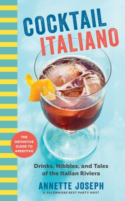 Cocktail Italiano: The Definitive Guide to Aperitivo: Drinks, Nibbles, and Tales of the Italian Riviera Cover Image