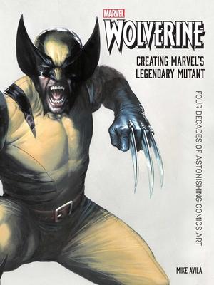 Wolverine: Creating Marvel's Legendary Mutant: Four Decades of Astonishing Comics Art Cover Image