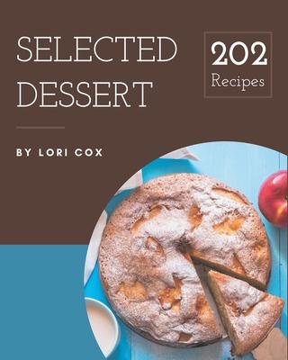202 Selected Dessert Recipes: Not Just a Dessert Cookbook! Cover Image