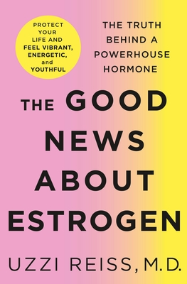 The Good News About Estrogen: The Truth Behind a Powerhouse Hormone Cover Image