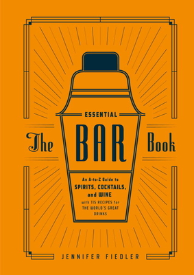 The Essential Bar Book: An A-to-Z Guide to Spirits, Cocktails, and Wine, with 115 Recipes for the World's Great Drinks Cover Image