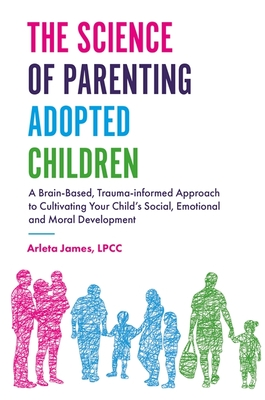 The Science of Parenting Adopted Children: A Brain-Based, Trauma-Informed Approach to Cultivating Your Child's Social, Emotional and Moral Development Cover Image