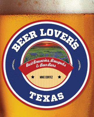 Beer Lover's Texas: Best Breweries, Brewpubs & Beer Bars (Beer Lovers) Cover Image