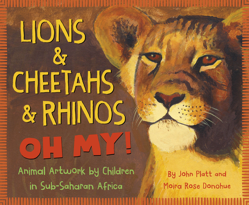 Lions & Cheetahs & Rhinos Oh My!: Animal Artwork by Children in Sub-Saharan Africa Cover Image