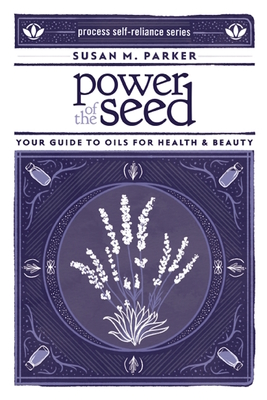 Power of the Seed: Your Guide to Oils for Health & Beauty (Process Self-Reliance) Cover Image