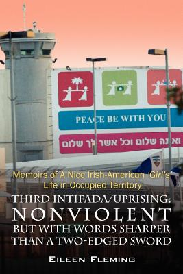 Third Intifada/Uprising: Nonviolent But with Words Sharper Than a Two-Edged Sword - Memoirs of a Nice Irish American 'Girl's' Life in Occupied Cover Image