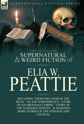 The Collected Supernatural and Weird Fiction of Elia W. Peattie: Twenty-Two Short Stories of the Strange and Unusual Cover Image