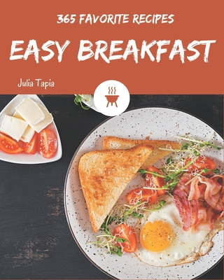 365 Favorite Easy Breakfast Recipes: Easy Breakfast Cookbook - All The Best Recipes You Need are Here! Cover Image