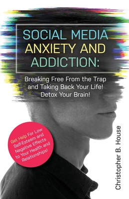 Social Media Anxiety and Addiction: Breaking Free from the Trap and Taking Back Your Life! Detox Your Brain! Cover Image