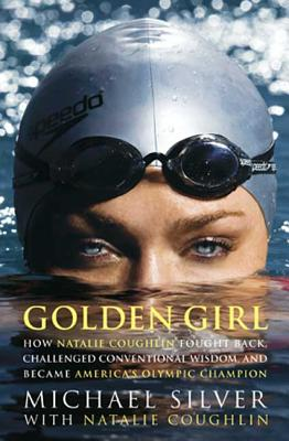 Golden Girl: How Natalie Coughlin Fought Back, Challenged Conventional Wisdom, and Became America's Olympic Champion Cover Image