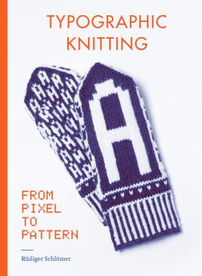 Typographic Knitting: From Pixel to Pattern (learn how to knit letters, fonts, and typefaces, includes patterns and projects) Cover Image