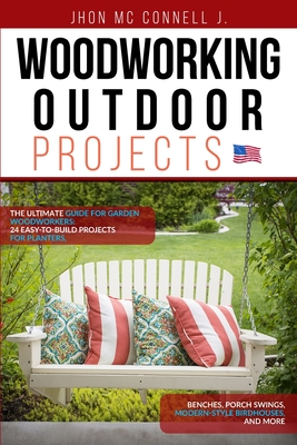 Woodworking Outdoor Projects: The ultimate guide for garden woodworkers: 24 easy-to-build projects for planters, benches, porch swings, modern-style Cover Image