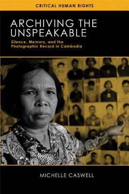 Archiving the Unspeakable: Silence, Memory, and the Photographic Record in Cambodia (Critical Human Rights) Cover Image