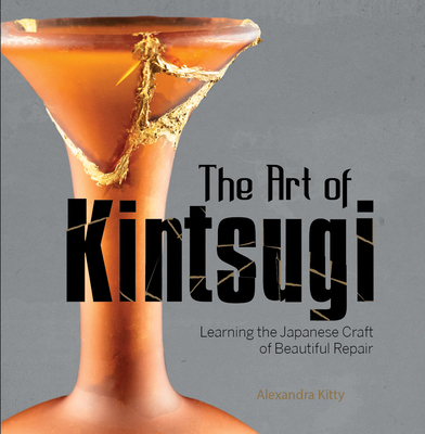 The Art of Kintsugi: Learning the Japanese Craft of Beautiful Repair Cover Image