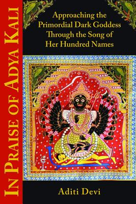In Praise of Adya Kali: Approaching the Primordial Dark Goddess Through the Song of Her Hundred Names Cover Image