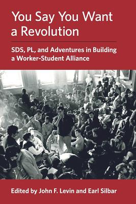 You Say You Want a Revolution: SDS, PL, and Adventures in Building a Worker-Student Alliance cover